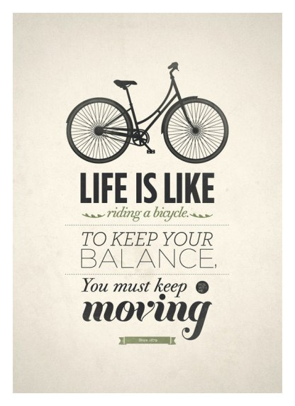 Life is like riding a bicycle, to keep your balance you must keep moving.
